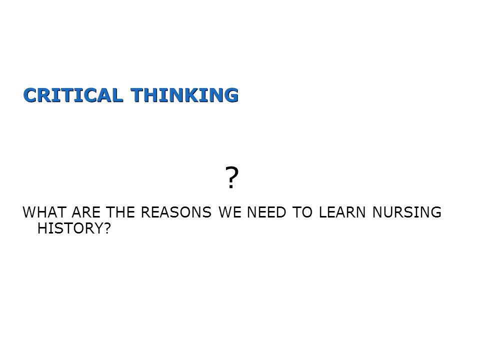 CRITICAL THINKING WHAT ARE THE REASONS WE NEED TO LEARN NURSING HISTORY