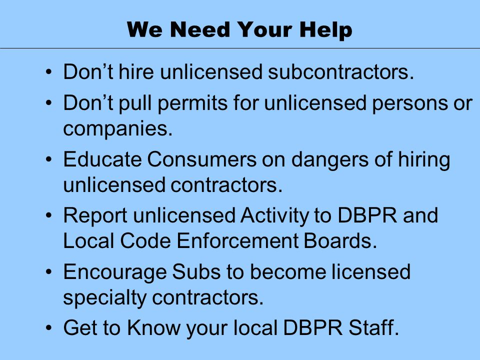 We Need Your Help Don't hire unlicensed subcontractors. Don't pull permits for unlicensed persons or companies.