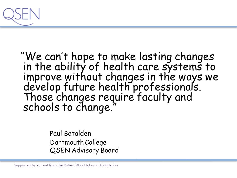 We can't hope to make lasting changes in the ability of health care systems to improve without changes in the ways we develop future health professionals. Those changes require faculty and schools to change.