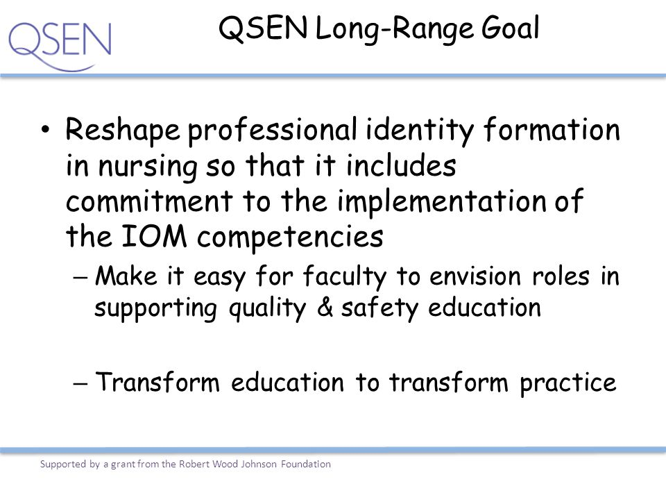QSEN Long-Range Goal Reshape professional identity formation in nursing so that it includes commitment to the implementation of the IOM competencies.