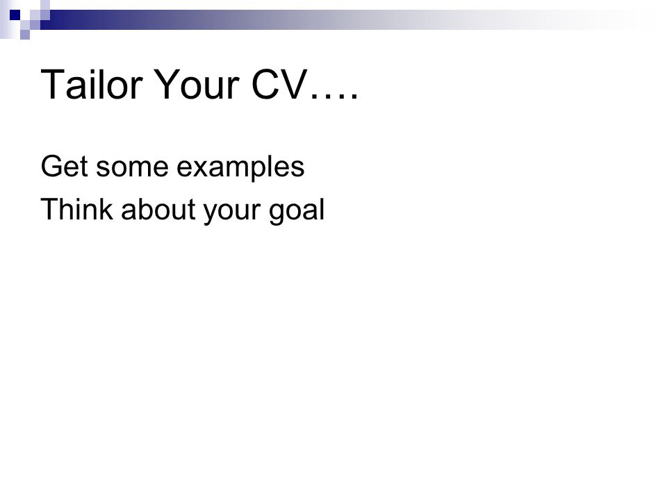 Tailor Your CV…. Get some examples Think about your goal