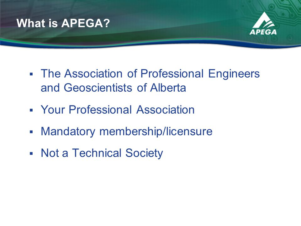 What is APEGA The Association of Professional Engineers and Geoscientists of Alberta. Your Professional Association.