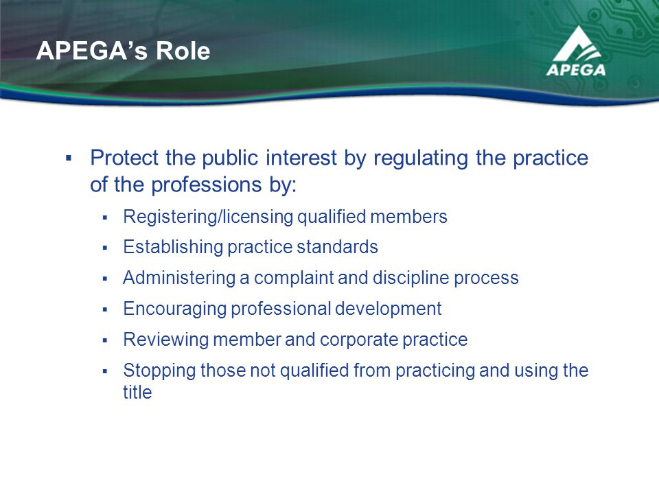 APEGA's Role Protect the public interest by regulating the practice of the professions by: Registering/licensing qualified members.