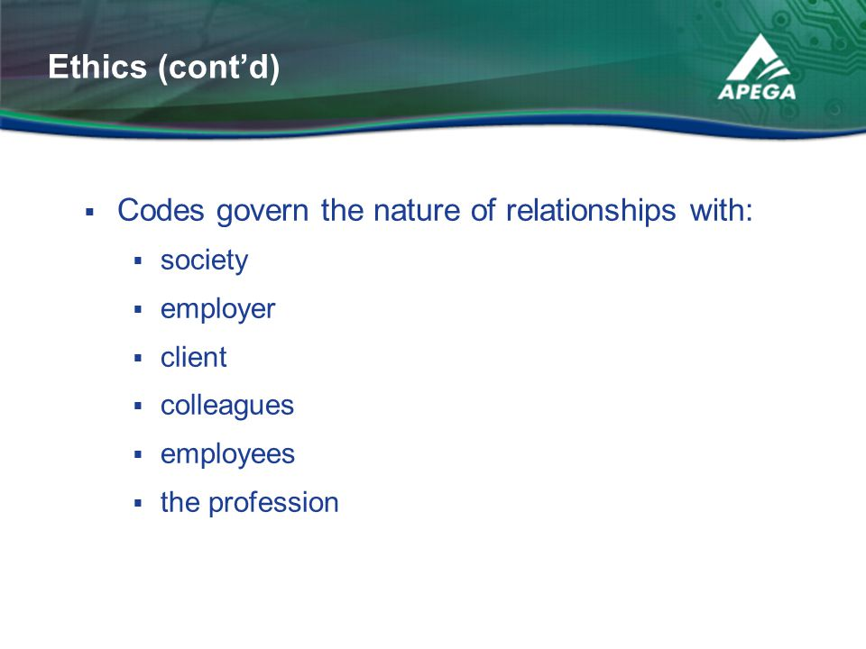 Ethics (cont'd) Codes govern the nature of relationships with: society