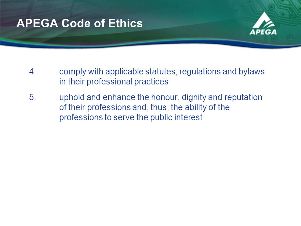 APEGA Code of Ethics 4. comply with applicable statutes, regulations and bylaws in their professional practices.