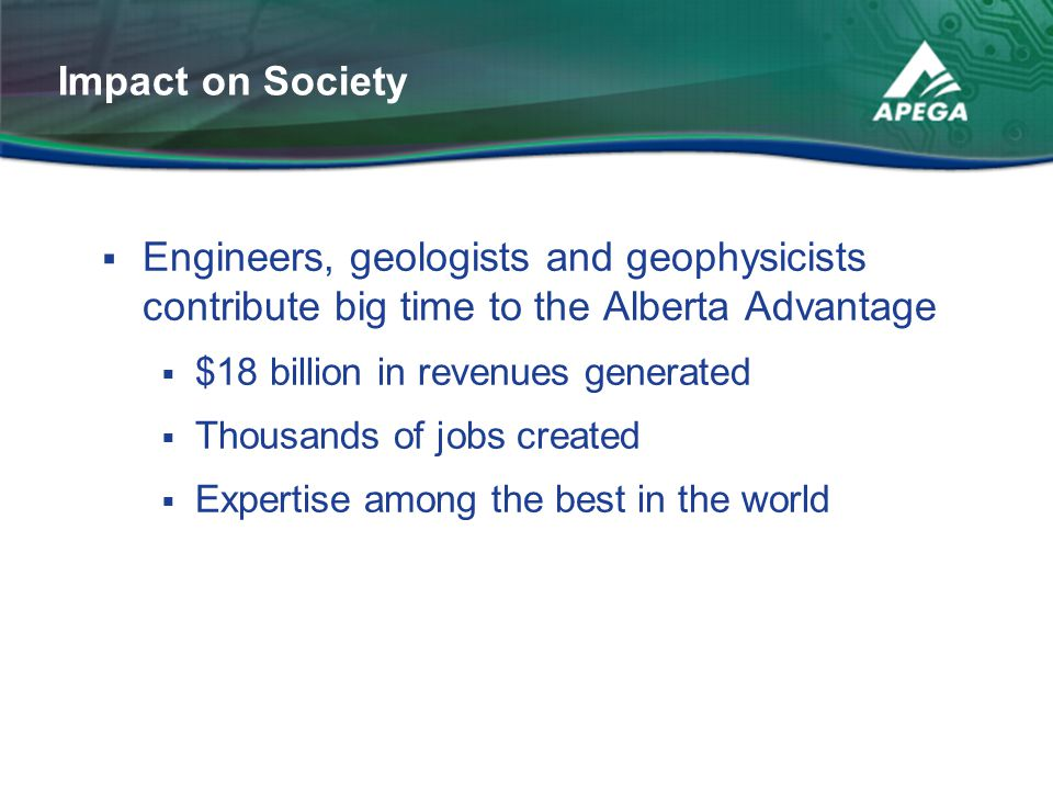 Impact on Society Engineers, geologists and geophysicists contribute big time to the Alberta Advantage.