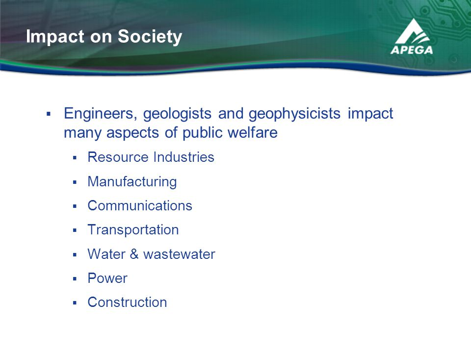 Impact on Society Engineers, geologists and geophysicists impact many aspects of public welfare. Resource Industries.