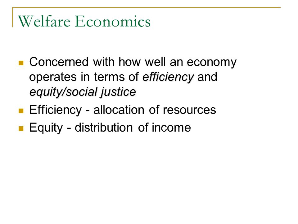 Welfare Economics Concerned with how well an economy operates in terms of efficiency and equity/social justice.