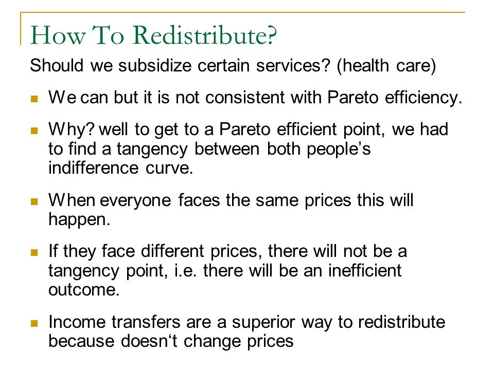 How To Redistribute Should we subsidize certain services (health care) We can but it is not consistent with Pareto efficiency.