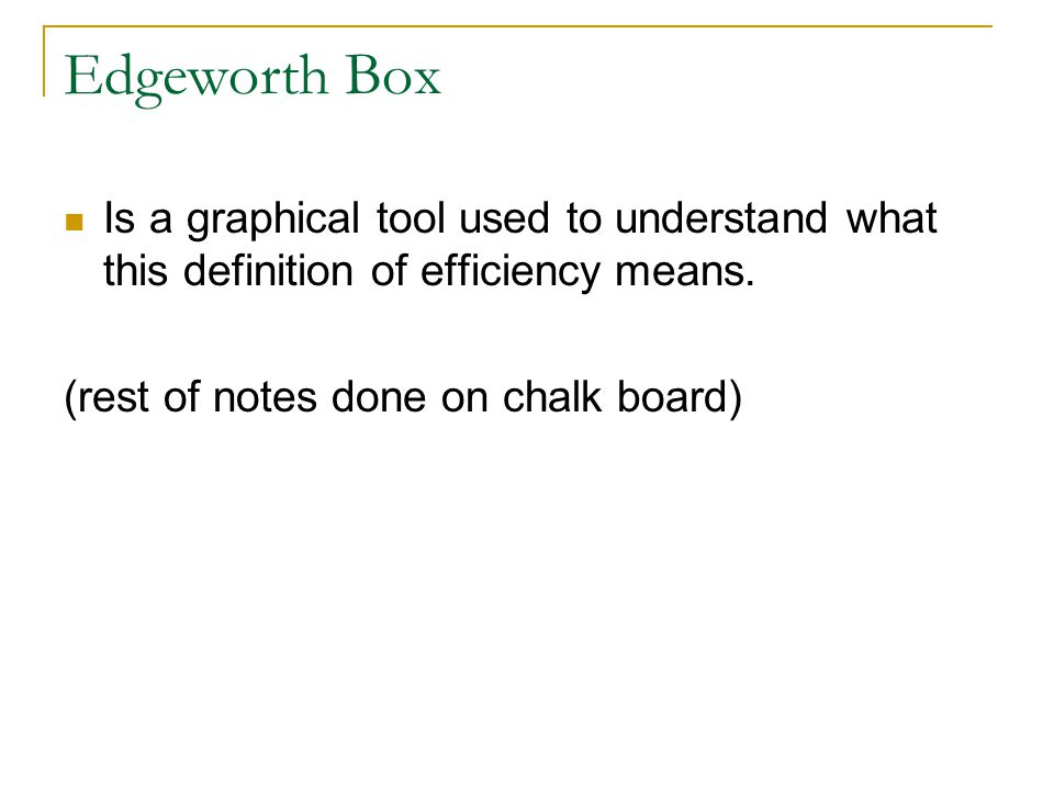 Edgeworth Box Is a graphical tool used to understand what this definition of efficiency means. (rest of notes done on chalk board)