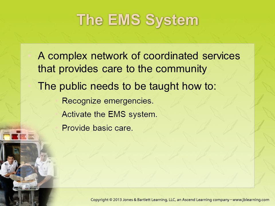 The EMS System A complex network of coordinated services that provides care to the community. The public needs to be taught how to: