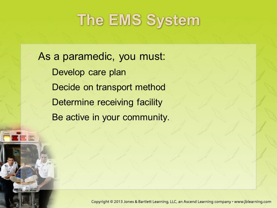 The EMS System As a paramedic, you must: Develop care plan