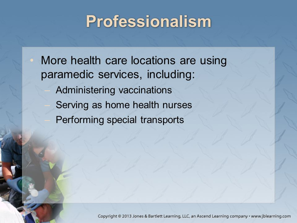 Professionalism More health care locations are using paramedic services, including: Administering vaccinations.