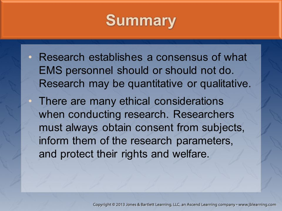 Summary Research establishes a consensus of what EMS personnel should or should not do. Research may be quantitative or qualitative.