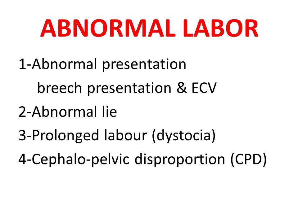 ABNORMAL LABOR 1-Abnormal presentation breech presentation & ECV 2-Abnormal lie 3-Prolonged labour (dystocia) 4-Cephalo-pelvic disproportion (CPD)