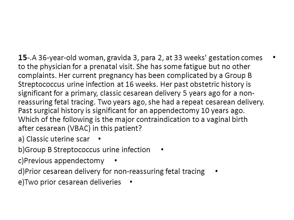 15-.A 36-year-old woman, gravida 3, para 2, at 33 weeks gestation comes to the physician for a prenatal visit. She has some fatigue but no other complaints. Her current pregnancy has been complicated by a Group B Streptococcus urine infection at 16 weeks. Her past obstetric history is significant for a primary, classic cesarean delivery 5 years ago for a non-reassuring fetal tracing. Two years ago, she had a repeat cesarean delivery. Past surgical history is significant for an appendectomy 10 years ago. Which of the following is the major contraindication to a vaginal birth after cesarean (VBAC) in this patient
