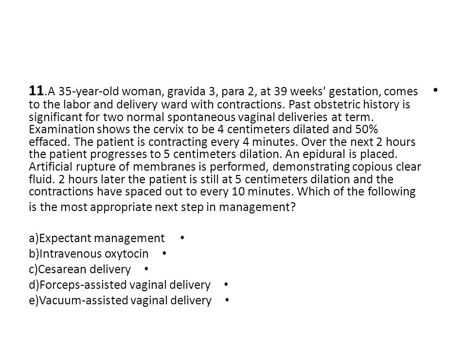 11.A 35-year-old woman, gravida 3, para 2, at 39 weeks gestation, comes to the labor and delivery ward with contractions. Past obstetric history is significant for two normal spontaneous vaginal deliveries at term. Examination shows the cervix to be 4 centimeters dilated and 50% effaced. The patient is contracting every 4 minutes. Over the next 2 hours the patient progresses to 5 centimeters dilation. An epidural is placed. Artificial rupture of membranes is performed, demonstrating copious clear fluid. 2 hours later the patient is still at 5 centimeters dilation and the contractions have spaced out to every 10 minutes. Which of the following
