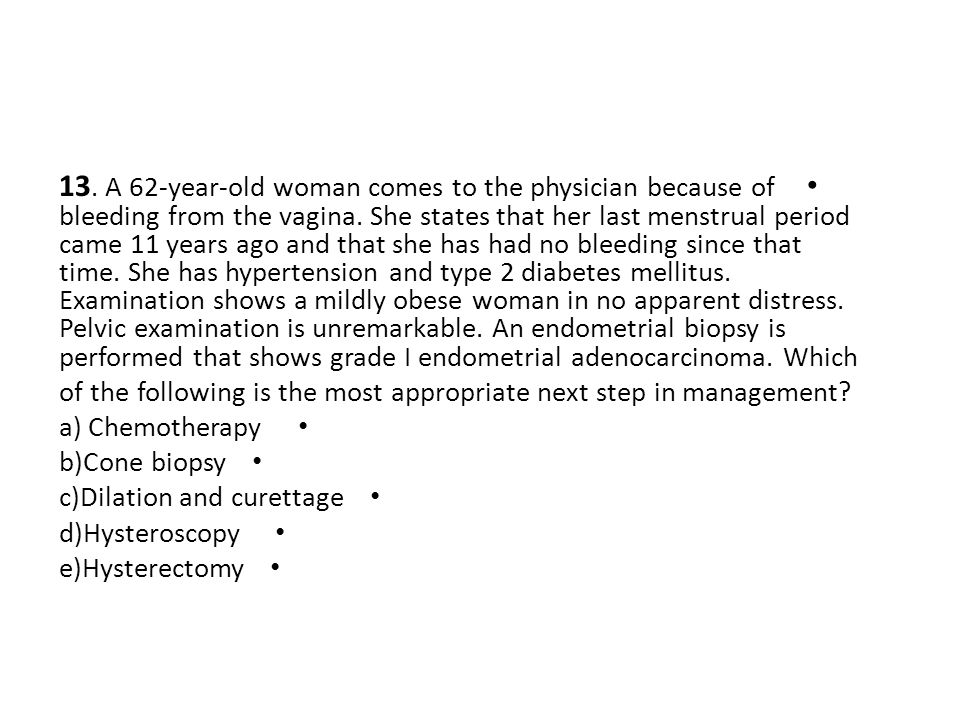 13. A 62-year-old woman comes to the physician because of bleeding from the vagina. She states that her last menstrual period came 11 years ago and that she has had no bleeding since that time. She has hypertension and type 2 diabetes mellitus. Examination shows a mildly obese woman in no apparent distress. Pelvic examination is unremarkable. An endometrial biopsy is performed that shows grade I endometrial adenocarcinoma. Which