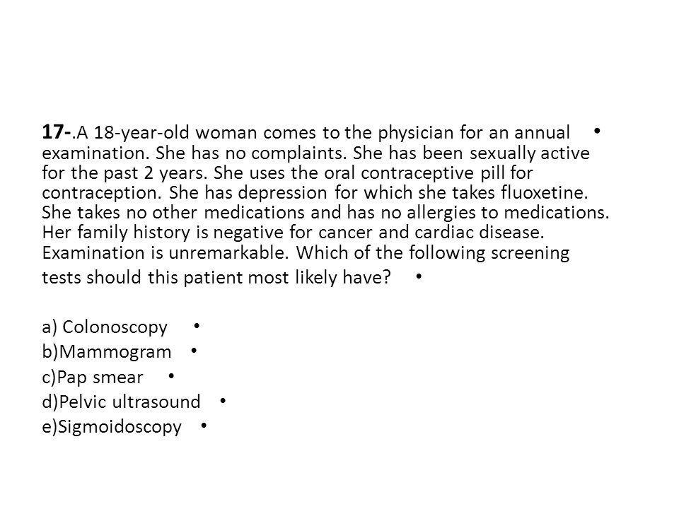 17-.A 18-year-old woman comes to the physician for an annual examination. She has no complaints. She has been sexually active for the past 2 years. She uses the oral contraceptive pill for contraception. She has depression for which she takes fluoxetine. She takes no other medications and has no allergies to medications. Her family history is negative for cancer and cardiac disease. Examination is unremarkable. Which of the following screening