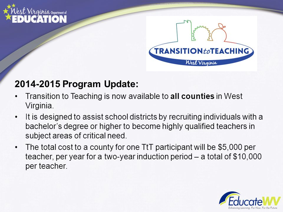 2014-2015 Program Update: Transition to Teaching is now available to all counties in West Virginia.