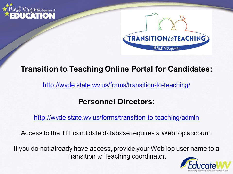 Transition to Teaching Online Portal for Candidates: http://wvde.state.wv.us/forms/transition-to-teaching/ Personnel Directors: http://wvde.state.wv.us/forms/transition-to-teaching/admin Access to the TtT candidate database requires a WebTop account. If you do not already have access, provide your WebTop user name to a Transition to Teaching coordinator.