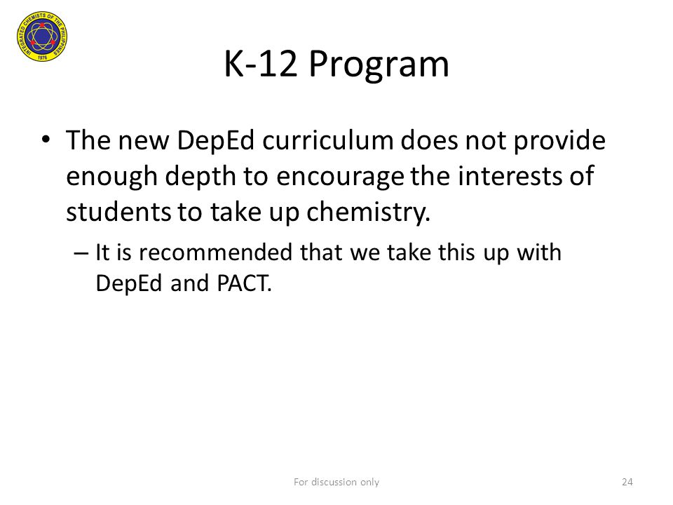 K-12 Program The new DepEd curriculum does not provide enough depth to encourage the interests of students to take up chemistry.