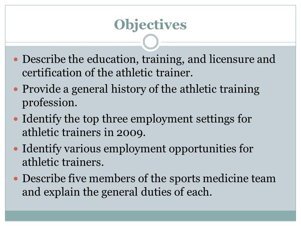 Objectives Describe the education, training, and licensure and certification of the athletic trainer.