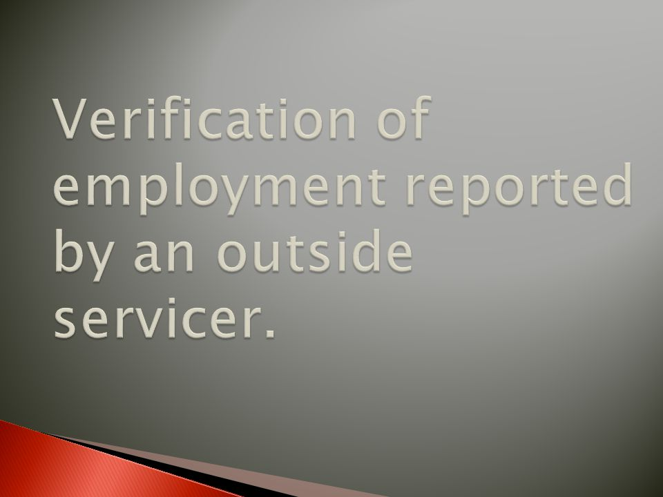 Verification of employment reported by an outside servicer.