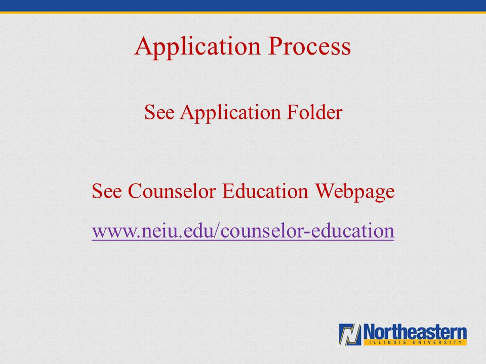Application Process See Application Folder See Counselor Education Webpage www.neiu.edu/counselor-education