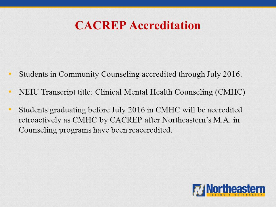 CACREP Accreditation Students in Community Counseling accredited through July 2016. NEIU Transcript title: Clinical Mental Health Counseling (CMHC)