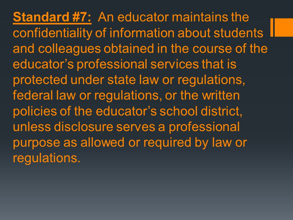 Standard #7: An educator maintains the confidentiality of information about students and colleagues obtained in the course of the educator's professional services that is protected under state law or regulations, federal law or regulations, or the written policies of the educator's school district, unless disclosure serves a professional purpose as allowed or required by law or regulations.