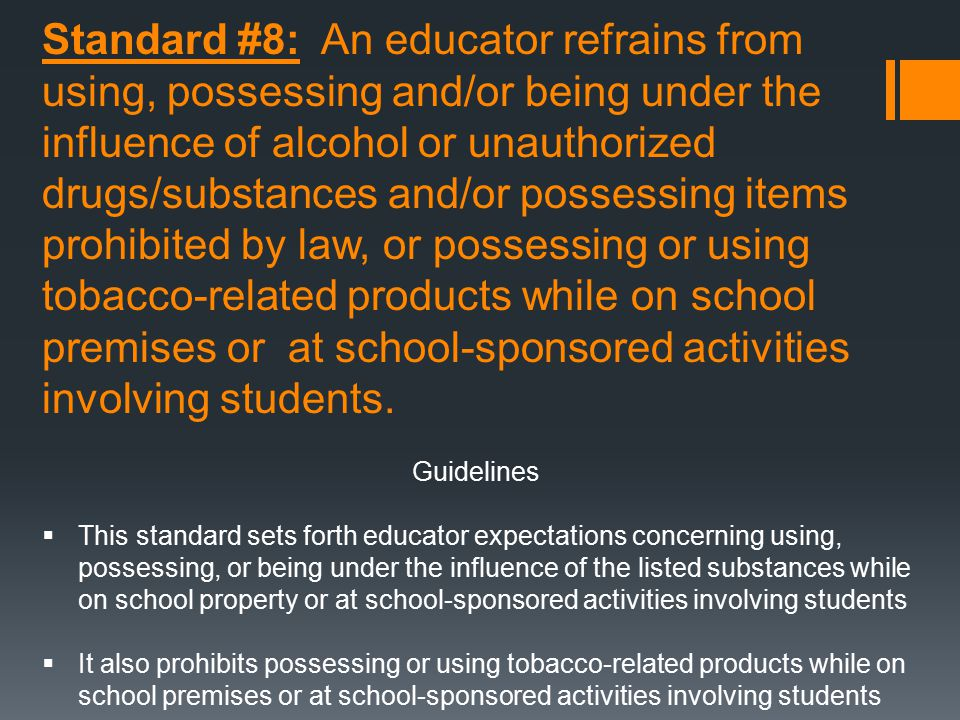 Standard #8: An educator refrains from using, possessing and/or being under the influence of alcohol or unauthorized drugs/substances and/or possessing items prohibited by law, or possessing or using tobacco-related products while on school premises or at school-sponsored activities involving students.