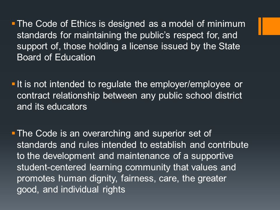 The Code of Ethics is designed as a model of minimum standards for maintaining the public's respect for, and support of, those holding a license issued by the State Board of Education