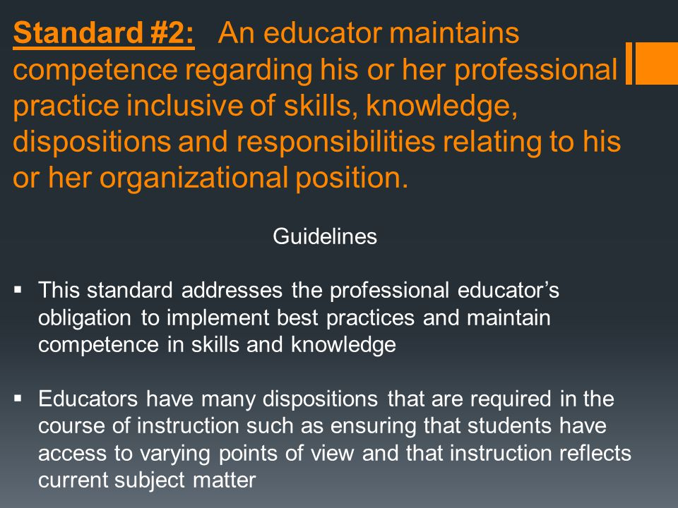 Standard #2: An educator maintains competence regarding his or her professional practice inclusive of skills, knowledge, dispositions and responsibilities relating to his or her organizational position.