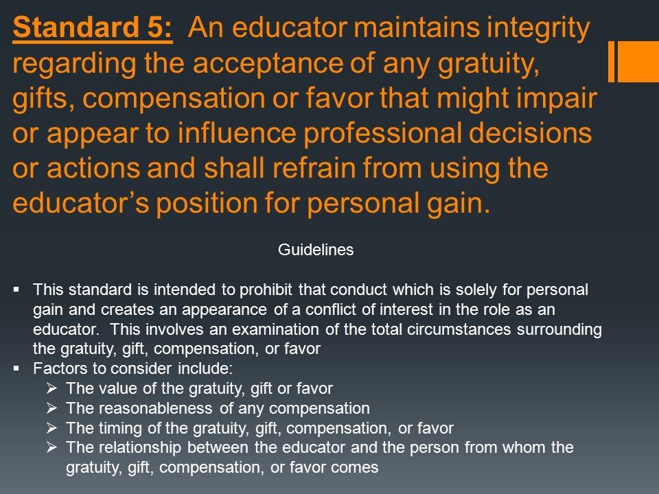 Standard 5: An educator maintains integrity regarding the acceptance of any gratuity,