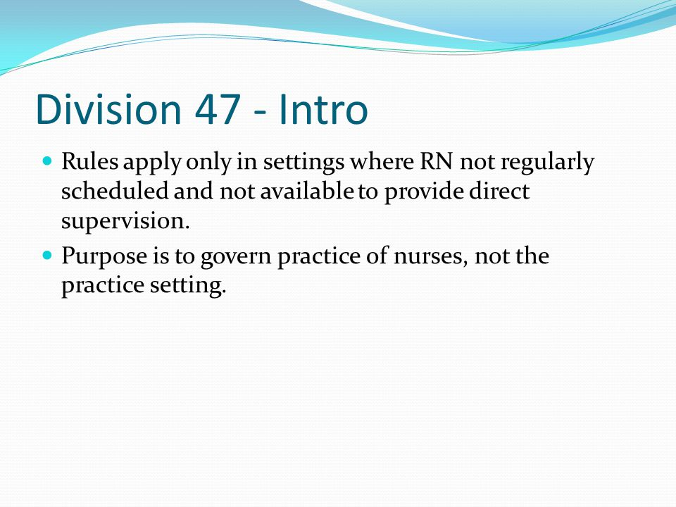 Division 47 - Intro Rules apply only in settings where RN not regularly scheduled and not available to provide direct supervision.