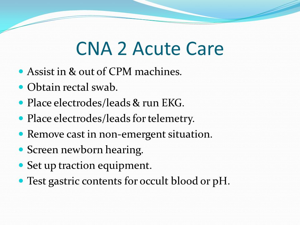 CNA 2 Acute Care Assist in & out of CPM machines. Obtain rectal swab.