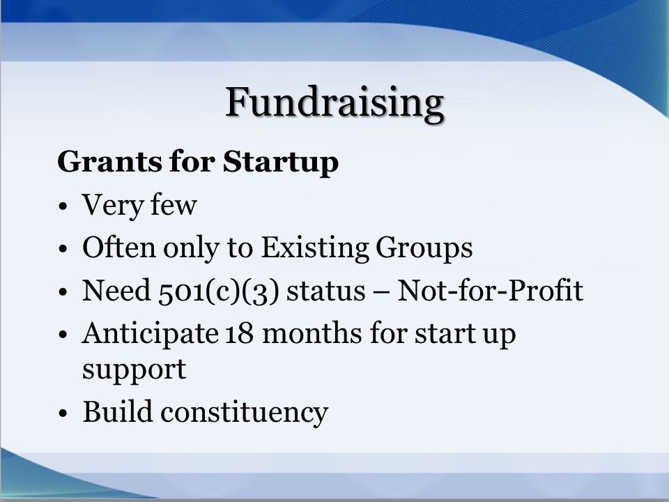 Fundraising Grants for Startup Very few Often only to Existing Groups