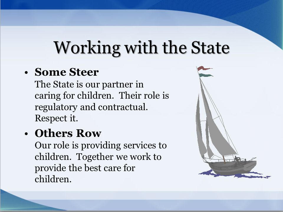 Working with the State Some Steer The State is our partner in caring for children. Their role is regulatory and contractual. Respect it.
