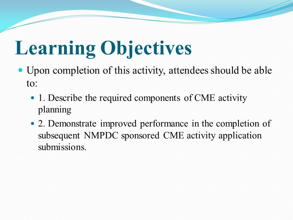 Learning Objectives Upon completion of this activity, attendees should be able to: 1. Describe the required components of CME activity planning.