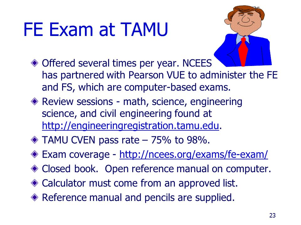 FE Exam at TAMU Offered several times per year. NCEES has partnered with Pearson VUE to administer the FE and FS, which are computer-based exams.