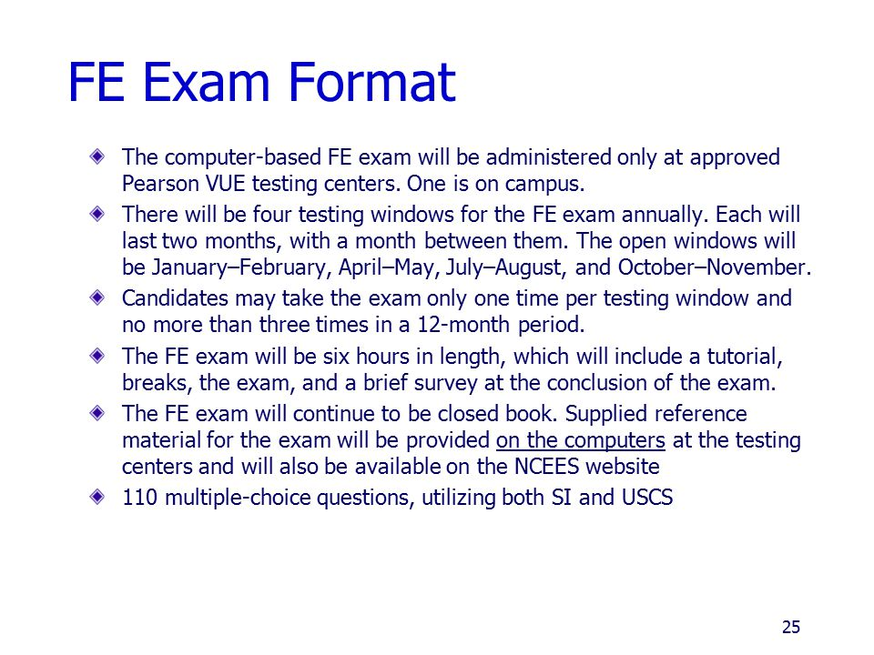FE Exam Format The computer-based FE exam will be administered only at approved Pearson VUE testing centers. One is on campus.