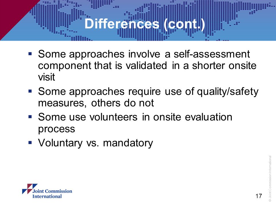 Differences (cont.) Some approaches involve a self-assessment component that is validated in a shorter onsite visit.