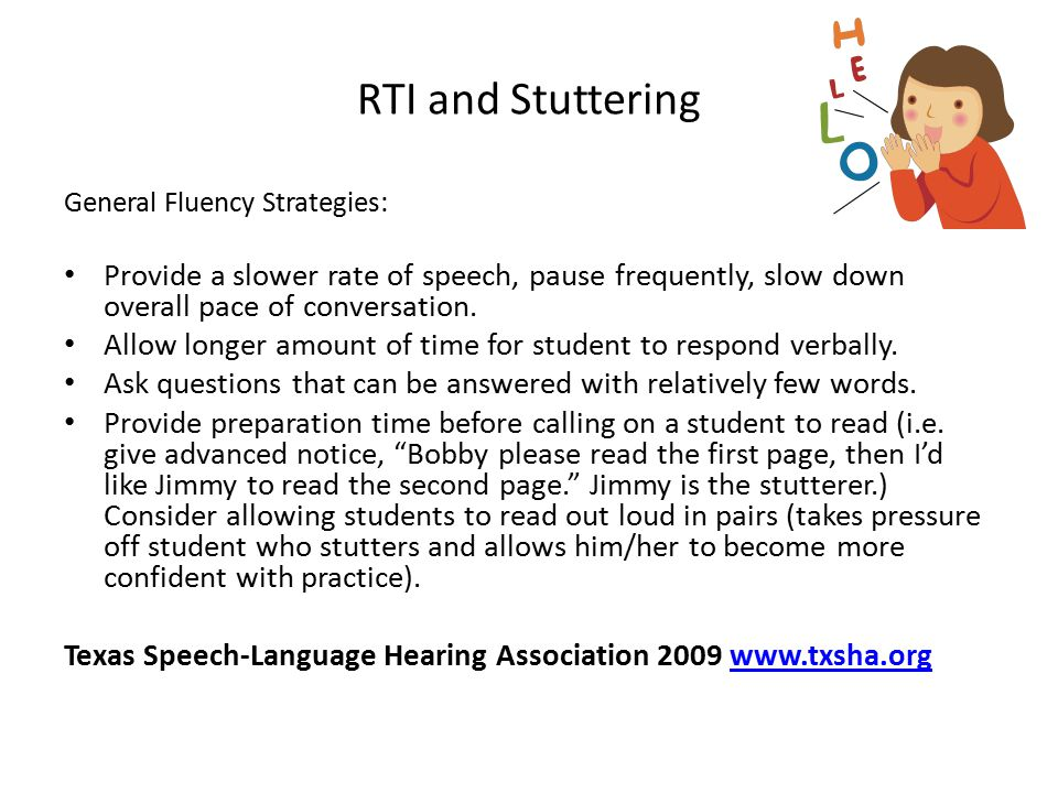 RTI and Stuttering General Fluency Strategies: Provide a slower rate of speech, pause frequently, slow down overall pace of conversation.