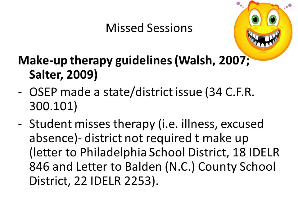 Missed Sessions Make-up therapy guidelines (Walsh, 2007; Salter, 2009) OSEP made a state/district issue (34 C.F.R. 300.101)