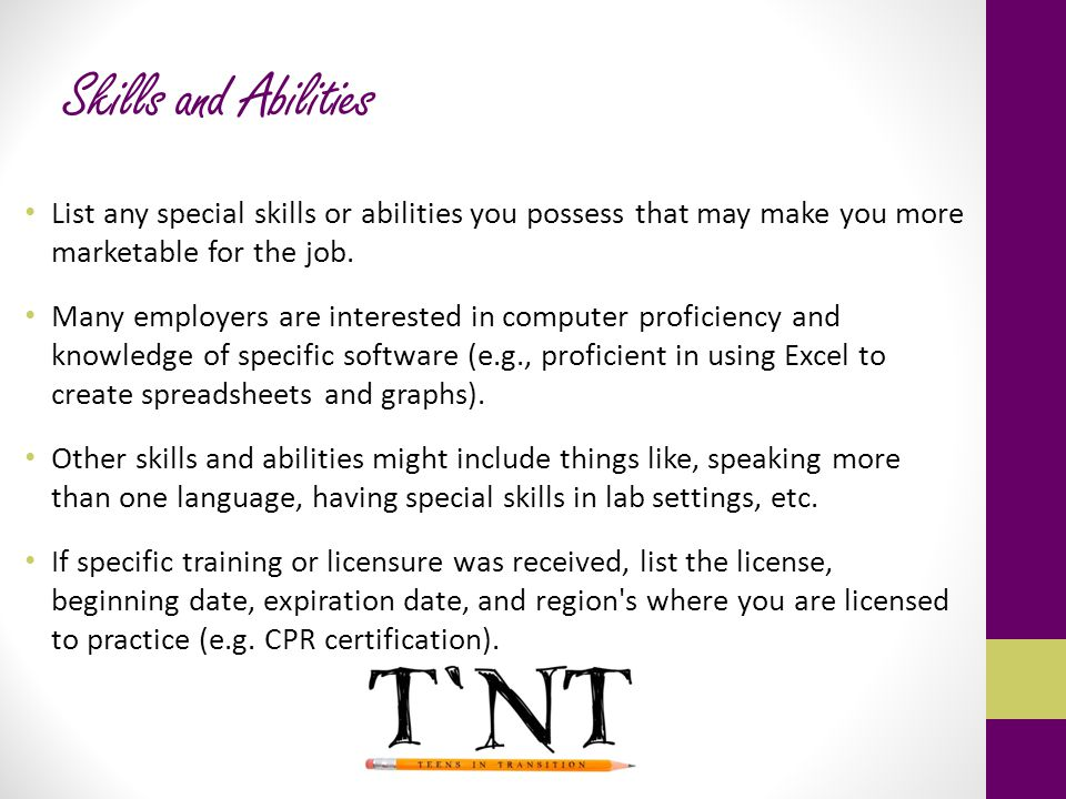 Skills and Abilities List any special skills or abilities you possess that may make you more marketable for the job.