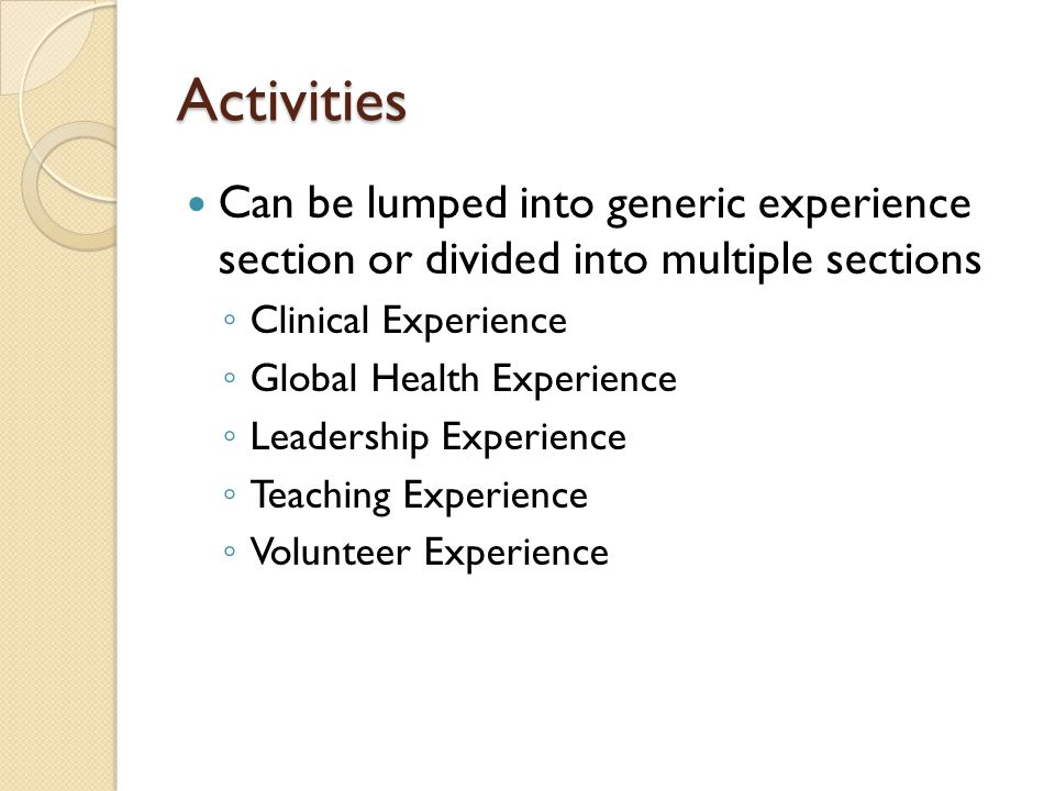 Activities Can be lumped into generic experience section or divided into multiple sections. Clinical Experience.