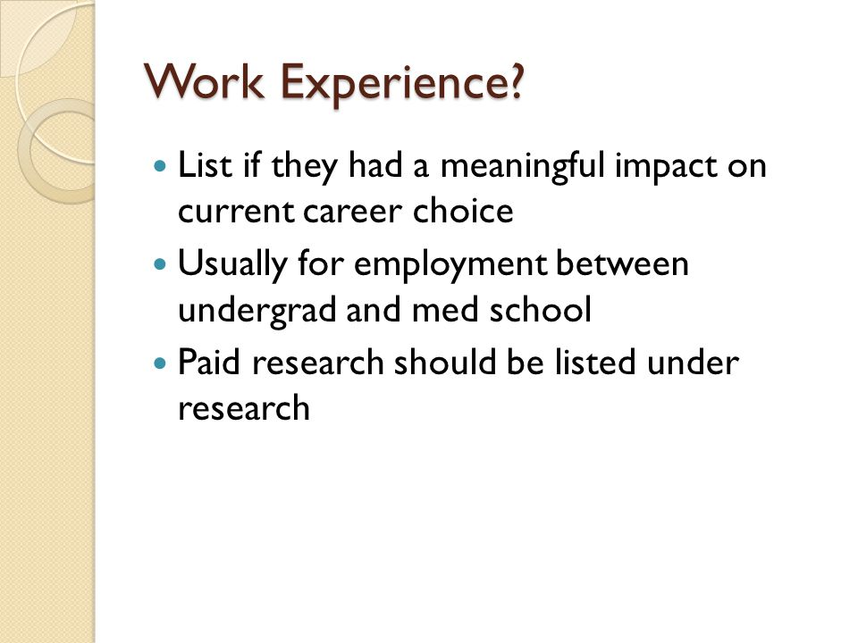 Work Experience List if they had a meaningful impact on current career choice. Usually for employment between undergrad and med school.