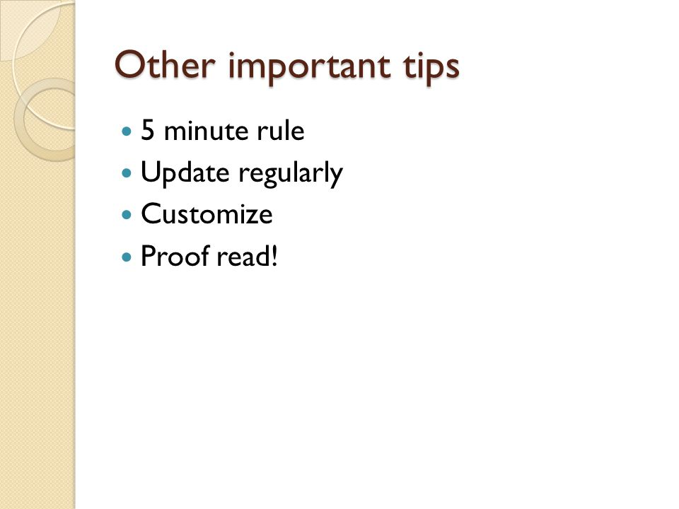 Other important tips 5 minute rule Update regularly Customize