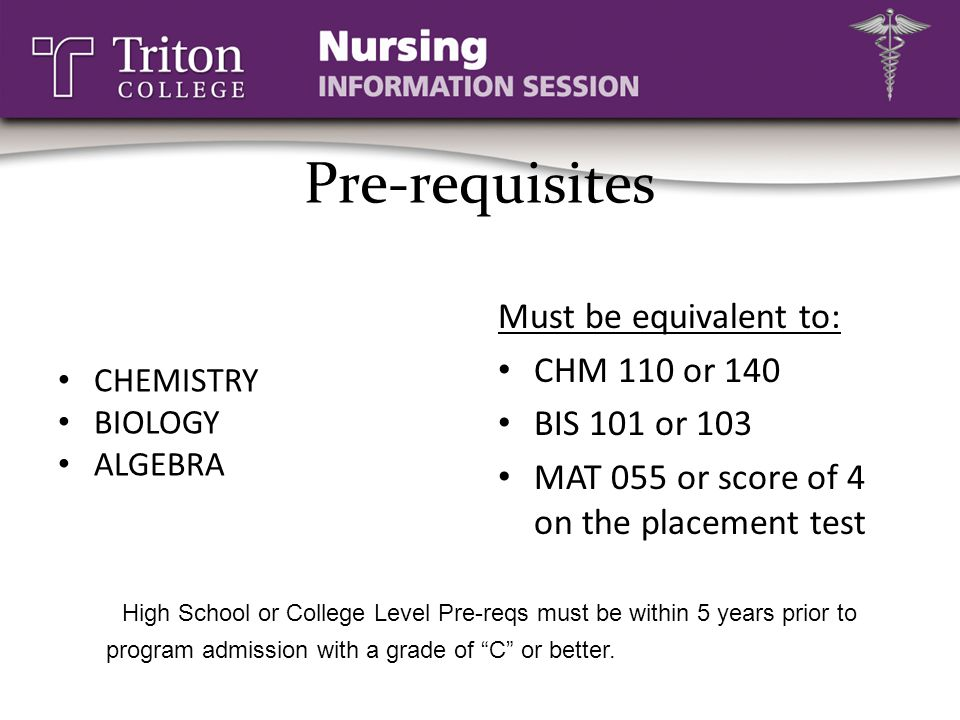 Pre-requisites CHEMISTRY. BIOLOGY. ALGEBRA. Must be equivalent to: CHM 110 or 140. BIS 101 or 103.